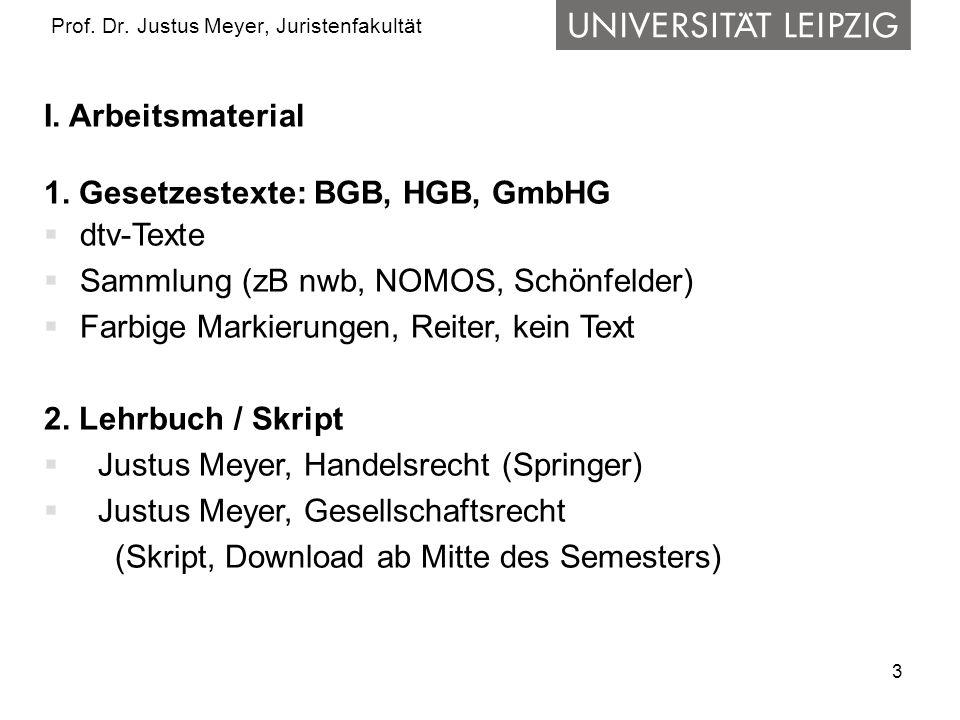 3 Prof. Dr. Justus Meyer, Juristenfakultät I. Arbeitsmaterial 1. Gesetzestexte: BGB, HGB, GmbHG dtv-Texte Sammlung (zB nwb, NOMOS, Schönfelder) Farbig