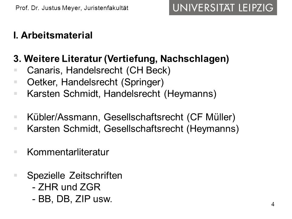4 Prof. Dr. Justus Meyer, Juristenfakultät I. Arbeitsmaterial 3. Weitere Literatur (Vertiefung, Nachschlagen) Canaris, Handelsrecht (CH Beck) Oetker,
