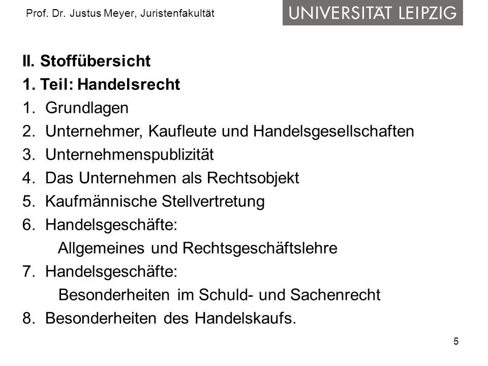 5 Prof. Dr. Justus Meyer, Juristenfakultät II. Stoffübersicht 1. Teil: Handelsrecht 1. Grundlagen 2. Unternehmer, Kaufleute und Handelsgesellschaften