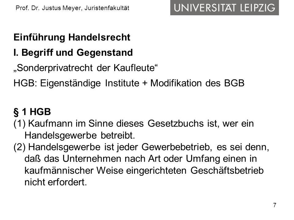 7 Prof. Dr. Justus Meyer, Juristenfakultät Einführung Handelsrecht I. Begriff und Gegenstand Sonderprivatrecht der Kaufleute HGB: Eigenständige Instit