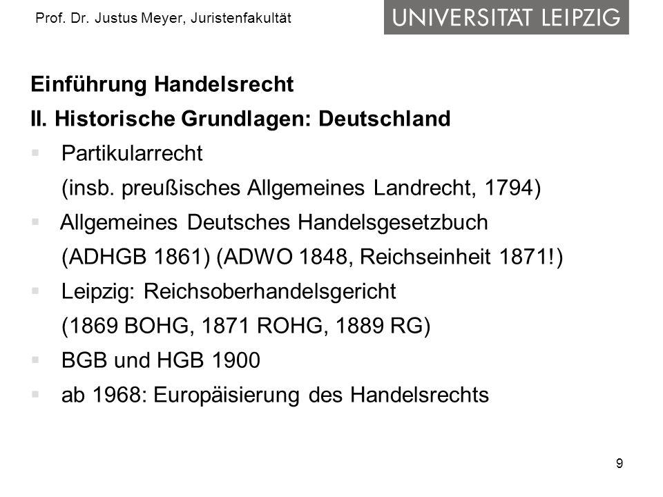 9 Prof. Dr. Justus Meyer, Juristenfakultät Einführung Handelsrecht II. Historische Grundlagen: Deutschland Partikularrecht (insb. preußisches Allgemei