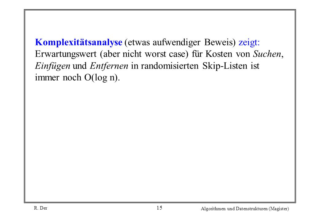 R. Der Algorithmen und Datenstrukturen (Magister) 15 Komplexitätsanalyse (etwas aufwendiger Beweis) zeigt: Erwartungswert (aber nicht worst case) für