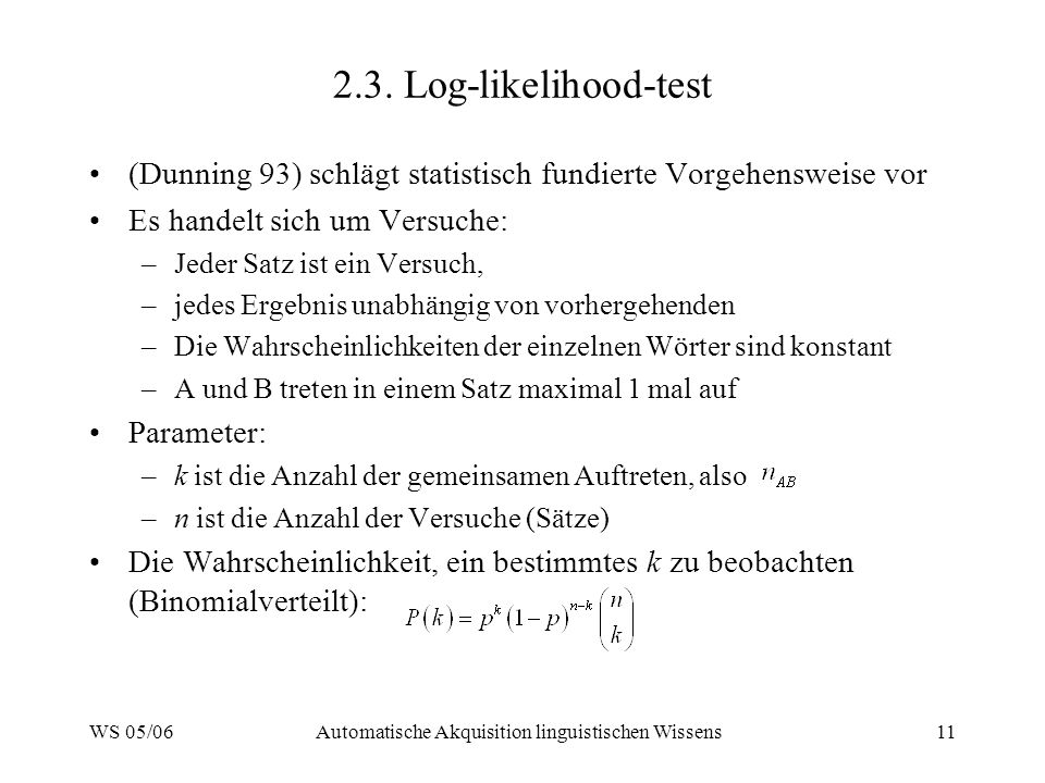 WS 05/06Automatische Akquisition linguistischen Wissens11 2.3. Log-likelihood-test (Dunning 93) schlägt statistisch fundierte Vorgehensweise vor Es ha