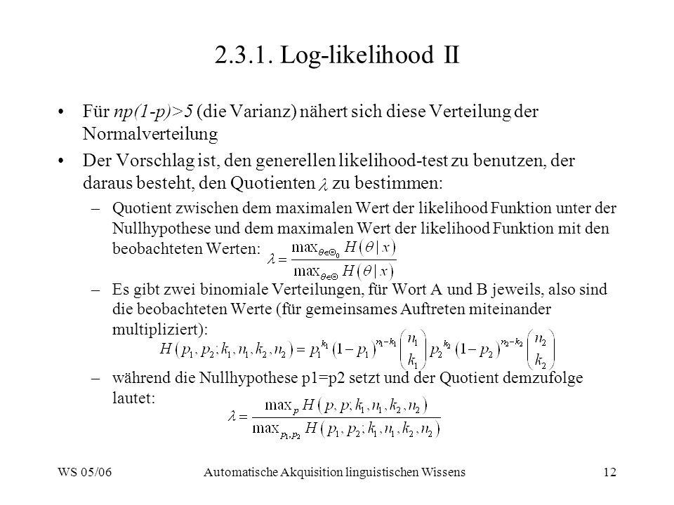WS 05/06Automatische Akquisition linguistischen Wissens12 2.3.1. Log-likelihood II Für np(1-p)>5 (die Varianz) nähert sich diese Verteilung der Normal
