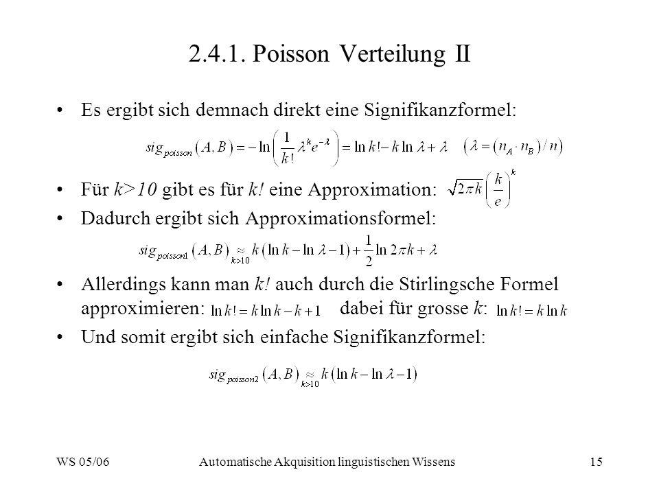 WS 05/06Automatische Akquisition linguistischen Wissens15 2.4.1. Poisson Verteilung II Es ergibt sich demnach direkt eine Signifikanzformel: Für k>10