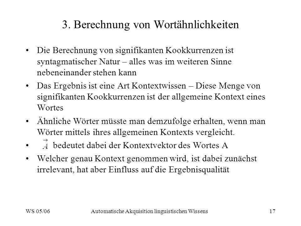 WS 05/06Automatische Akquisition linguistischen Wissens17 3. Berechnung von Wortähnlichkeiten Die Berechnung von signifikanten Kookkurrenzen ist synta