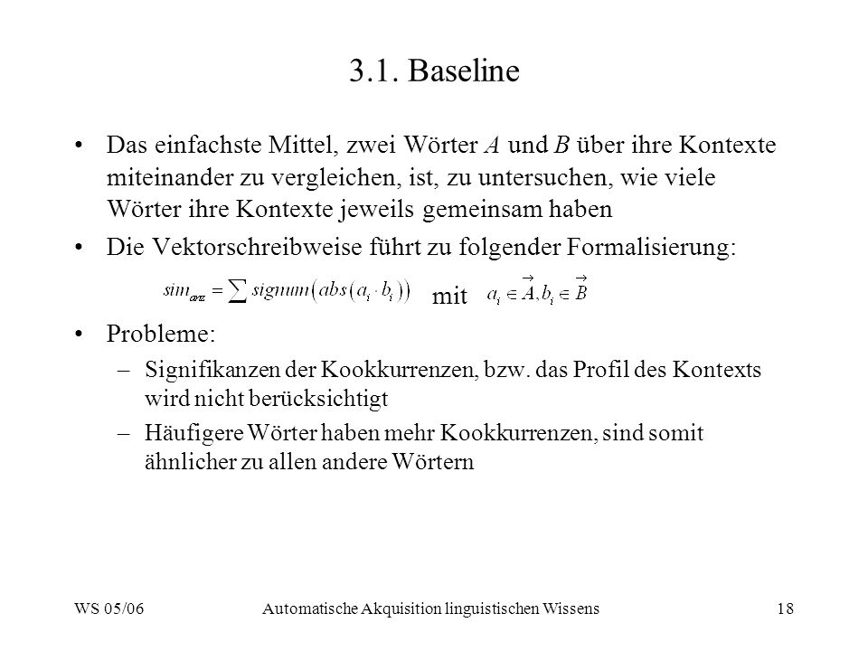 WS 05/06Automatische Akquisition linguistischen Wissens18 3.1. Baseline Das einfachste Mittel, zwei Wörter A und B über ihre Kontexte miteinander zu v