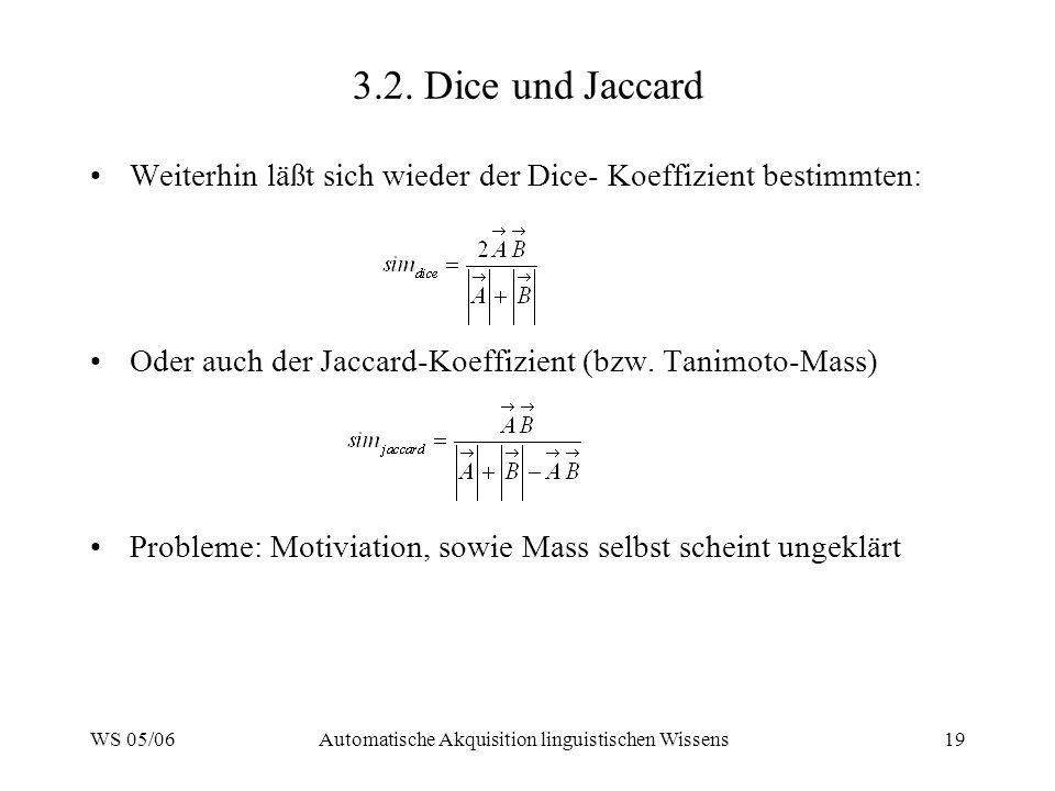 WS 05/06Automatische Akquisition linguistischen Wissens19 3.2. Dice und Jaccard Weiterhin läßt sich wieder der Dice- Koeffizient bestimmten: Oder auch