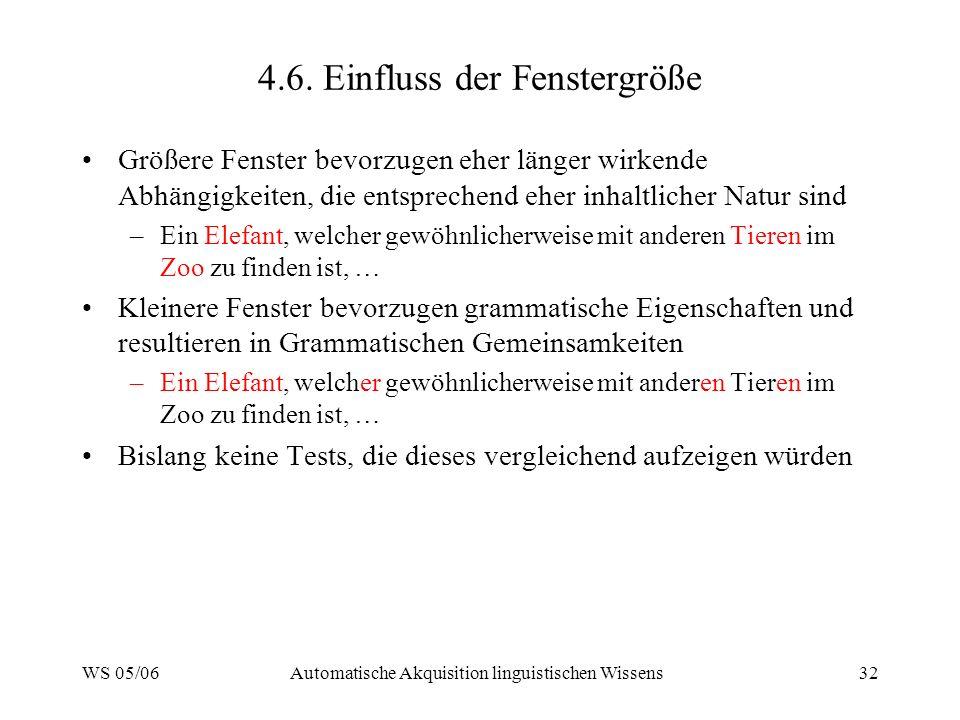WS 05/06Automatische Akquisition linguistischen Wissens32 4.6. Einfluss der Fenstergröße Größere Fenster bevorzugen eher länger wirkende Abhängigkeite