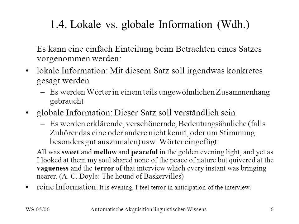 WS 05/06Automatische Akquisition linguistischen Wissens6 1.4. Lokale vs. globale Information (Wdh.) Es kann eine einfach Einteilung beim Betrachten ei