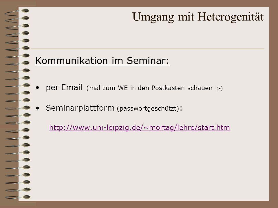 Umgang mit Heterogenität Kommunikation im Seminar: per Email (mal zum WE in den Postkasten schauen ;-) Seminarplattform (passwortgeschützt) : http://w