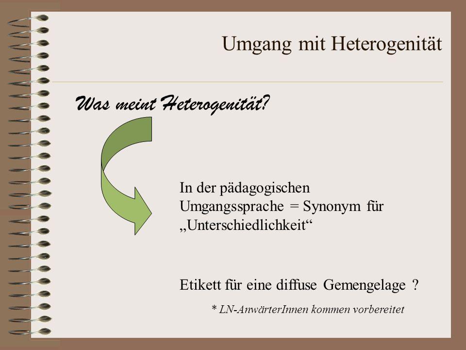 Umgang mit Heterogenität Was meint Heterogenität? Etikett für eine diffuse Gemengelage ? In der pädagogischen Umgangssprache = Synonym für Unterschied