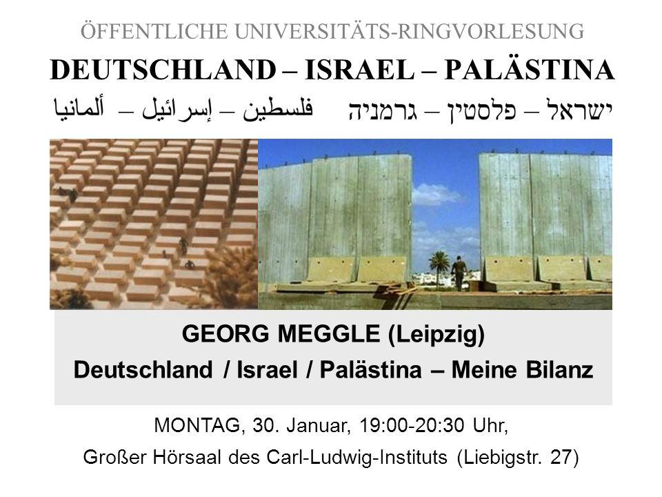 ÖFFENTLICHE UNIVERSITÄTS-RINGVORLESUNG DEUTSCHLAND – ISRAEL – PALÄSTINA GEORG MEGGLE (Leipzig) Deutschland / Israel / Palästina – Meine Bilanz MONTAG,