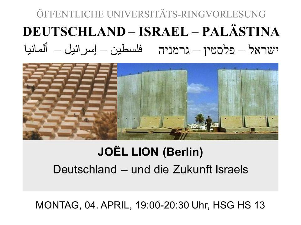 ÖFFENTLICHE UNIVERSITÄTS-RINGVORLESUNG DEUTSCHLAND – ISRAEL – PALÄSTINA JOËL LION (Berlin) Deutschland – und die Zukunft Israels MONTAG, 04. APRIL, 19