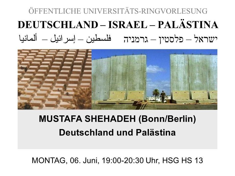 ÖFFENTLICHE UNIVERSITÄTS-RINGVORLESUNG DEUTSCHLAND – ISRAEL – PALÄSTINA MUSTAFA SHEHADEH (Bonn/Berlin) Deutschland und Palästina MONTAG, 06. Juni, 19: