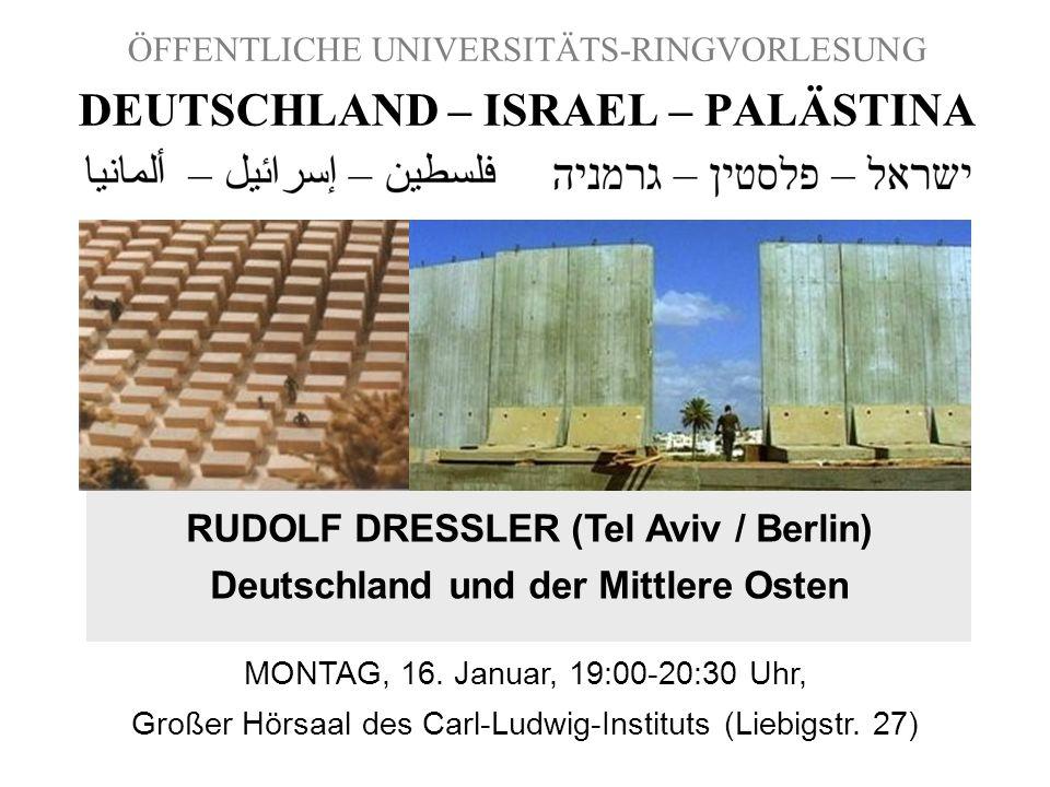 ÖFFENTLICHE UNIVERSITÄTS-RINGVORLESUNG DEUTSCHLAND – ISRAEL – PALÄSTINA RUDOLF DRESSLER (Tel Aviv / Berlin) Deutschland und der Mittlere Osten MONTAG,