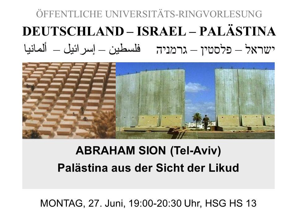 ÖFFENTLICHE UNIVERSITÄTS-RINGVORLESUNG DEUTSCHLAND – ISRAEL – PALÄSTINA ABRAHAM SION (Tel-Aviv) Palästina aus der Sicht der Likud MONTAG, 27. Juni, 19