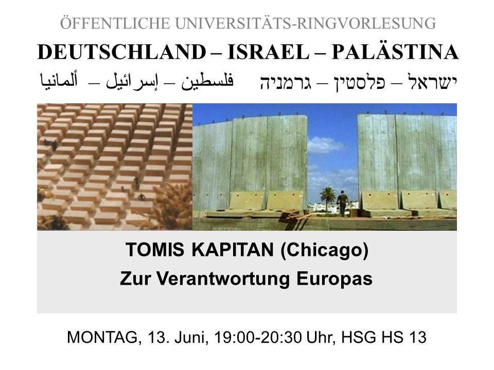 ÖFFENTLICHE UNIVERSITÄTS-RINGVORLESUNG DEUTSCHLAND – ISRAEL – PALÄSTINA TOMIS KAPITAN (Chicago) Zur Verantwortung Europas MONTAG, 13. Juni, 19:00-20:3