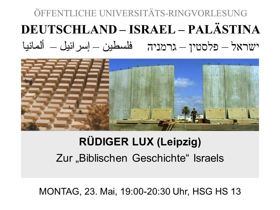 ÖFFENTLICHE UNIVERSITÄTS-RINGVORLESUNG DEUTSCHLAND – ISRAEL – PALÄSTINA RÜDIGER LUX (Leipzig) Zur Biblischen Geschichte Israels MONTAG, 23. Mai, 19:00