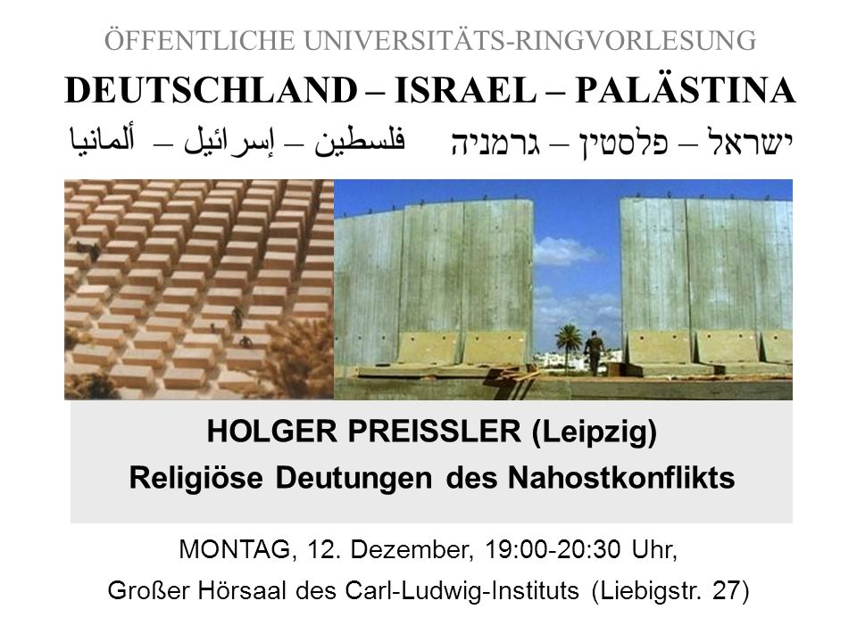 ÖFFENTLICHE UNIVERSITÄTS-RINGVORLESUNG DEUTSCHLAND – ISRAEL – PALÄSTINA HOLGER PREISSLER (Leipzig) Religiöse Deutungen des Nahostkonflikts MONTAG, 12.