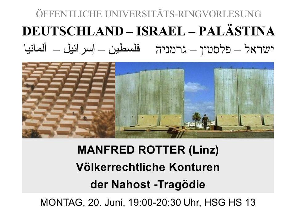 ÖFFENTLICHE UNIVERSITÄTS-RINGVORLESUNG DEUTSCHLAND – ISRAEL – PALÄSTINA MANFRED ROTTER (Linz) Völkerrechtliche Konturen der Nahost -Tragödie MONTAG, 2