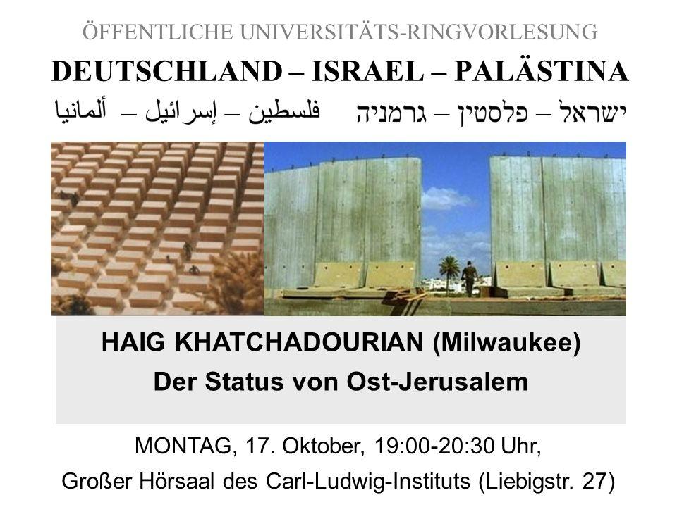 ÖFFENTLICHE UNIVERSITÄTS-RINGVORLESUNG DEUTSCHLAND – ISRAEL – PALÄSTINA HAIG KHATCHADOURIAN (Milwaukee) Der Status von Ost-Jerusalem MONTAG, 17. Oktob