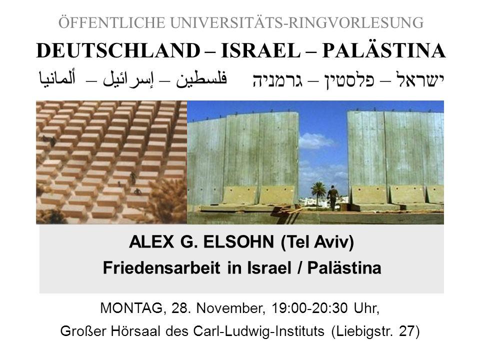 ÖFFENTLICHE UNIVERSITÄTS-RINGVORLESUNG DEUTSCHLAND – ISRAEL – PALÄSTINA ALEX G. ELSOHN (Tel Aviv) Friedensarbeit in Israel / Palästina MONTAG, 28. Nov