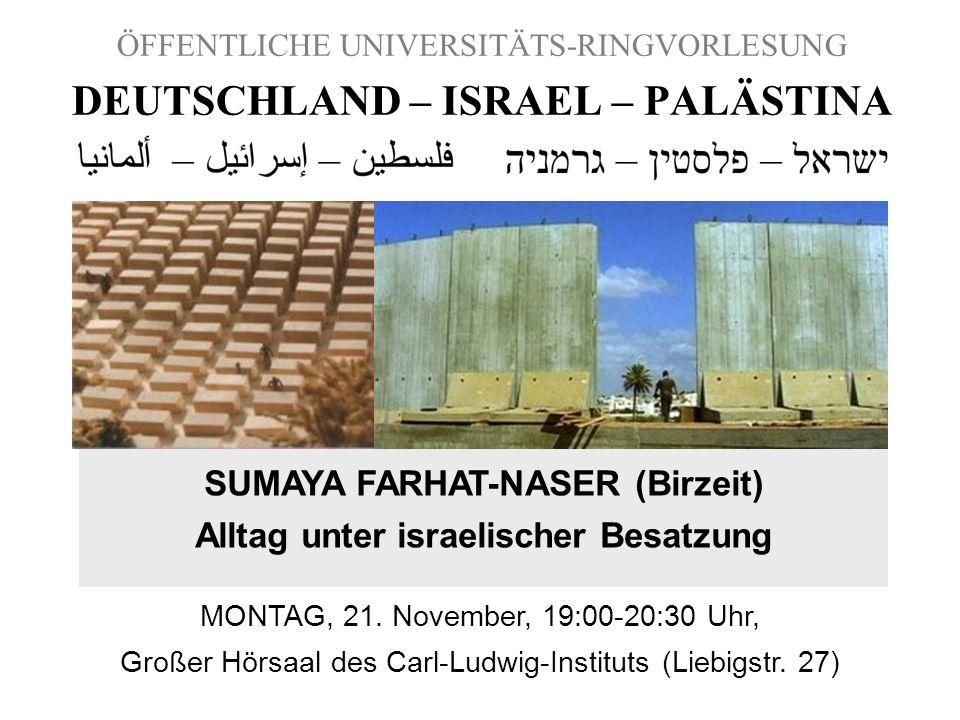 ÖFFENTLICHE UNIVERSITÄTS-RINGVORLESUNG DEUTSCHLAND – ISRAEL – PALÄSTINA SUMAYA FARHAT-NASER (Birzeit) Alltag unter israelischer Besatzung MONTAG, 21.