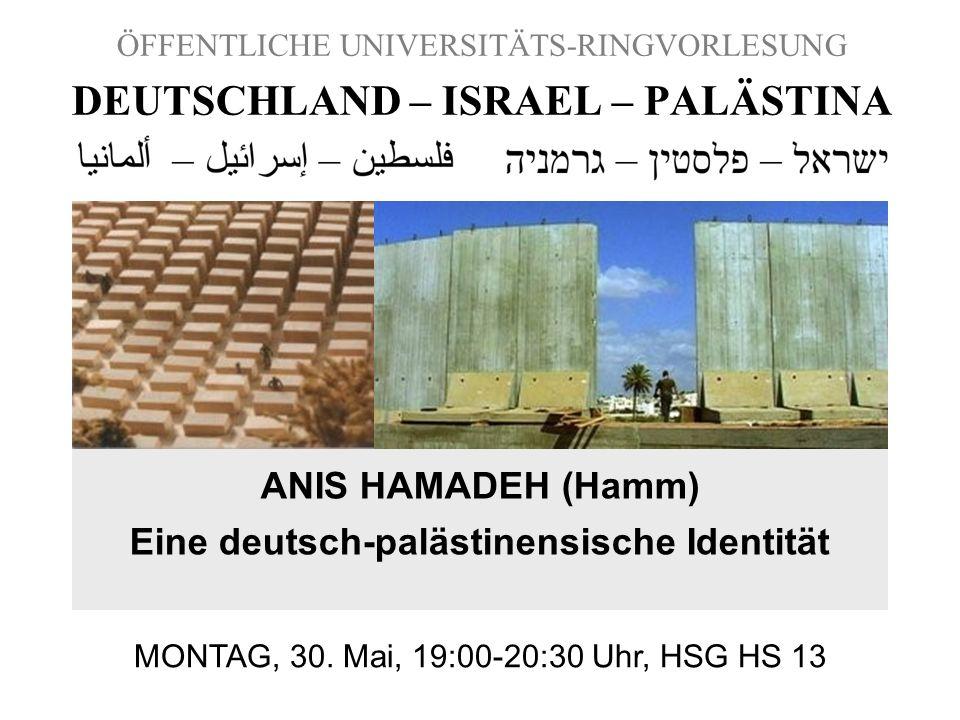 ÖFFENTLICHE UNIVERSITÄTS-RINGVORLESUNG DEUTSCHLAND – ISRAEL – PALÄSTINA ANIS HAMADEH (Hamm) Eine deutsch-palästinensische Identität MONTAG, 30. Mai, 1