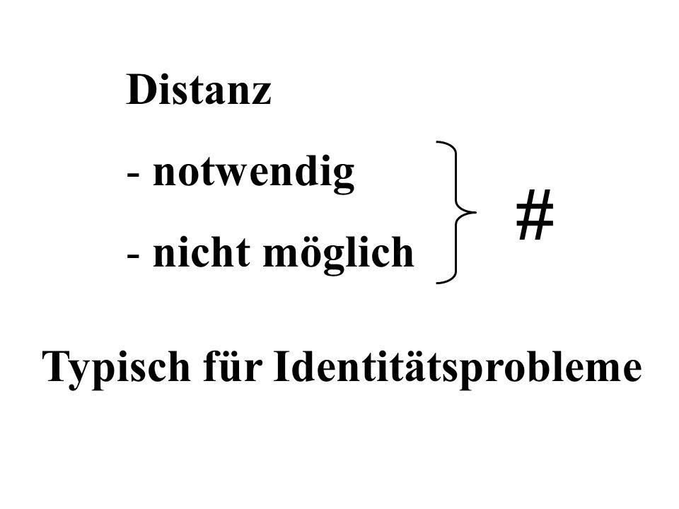 Distanz - notwendig - nicht möglich # Typisch für Identitätsprobleme