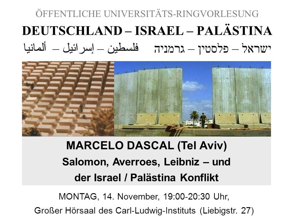 ÖFFENTLICHE UNIVERSITÄTS-RINGVORLESUNG DEUTSCHLAND – ISRAEL – PALÄSTINA MARCELO DASCAL (Tel Aviv) Salomon, Averroes, Leibniz – und der Israel / Paläst