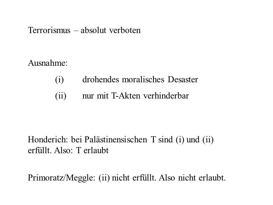 Terrorismus – absolut verboten Ausnahme: (i)drohendes moralisches Desaster (ii)nur mit T-Akten verhinderbar Honderich: bei Palästinensischen T sind (i