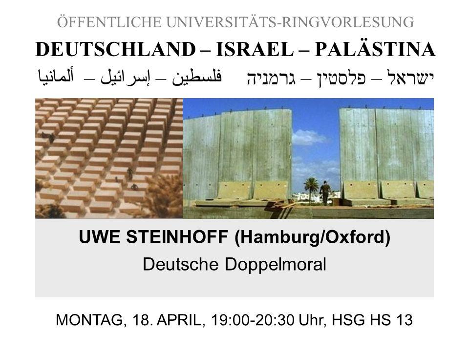 ÖFFENTLICHE UNIVERSITÄTS-RINGVORLESUNG DEUTSCHLAND – ISRAEL – PALÄSTINA UWE STEINHOFF (Hamburg/Oxford) Deutsche Doppelmoral MONTAG, 18. APRIL, 19:00-2