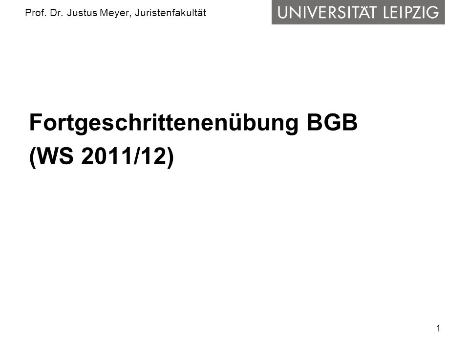 1 Prof. Dr. Justus Meyer, Juristenfakultät Fortgeschrittenenübung BGB (WS 2011/12)