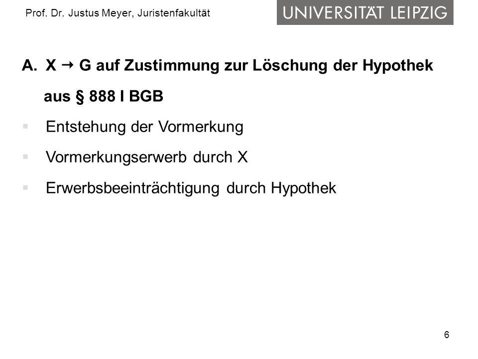 6 Prof. Dr. Justus Meyer, Juristenfakultät A.X G auf Zustimmung zur Löschung der Hypothek aus § 888 I BGB Entstehung der Vormerkung Vormerkungserwerb