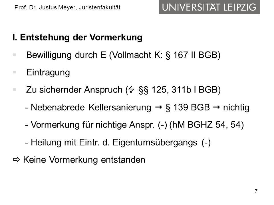 7 Prof. Dr. Justus Meyer, Juristenfakultät I. Entstehung der Vormerkung Bewilligung durch E (Vollmacht K: § 167 II BGB) Eintragung Zu sichernder Anspr
