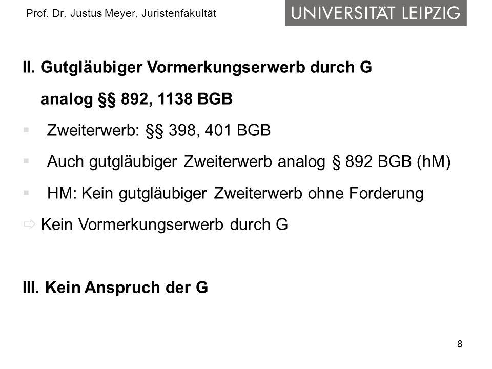 8 Prof. Dr. Justus Meyer, Juristenfakultät II. Gutgläubiger Vormerkungserwerb durch G analog §§ 892, 1138 BGB Zweiterwerb: §§ 398, 401 BGB Auch gutglä
