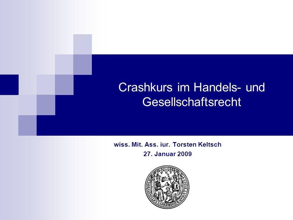 Crashkurs im Handels- und Gesellschaftsrecht wiss. Mit. Ass. iur. Torsten Keltsch 27. Januar 2009