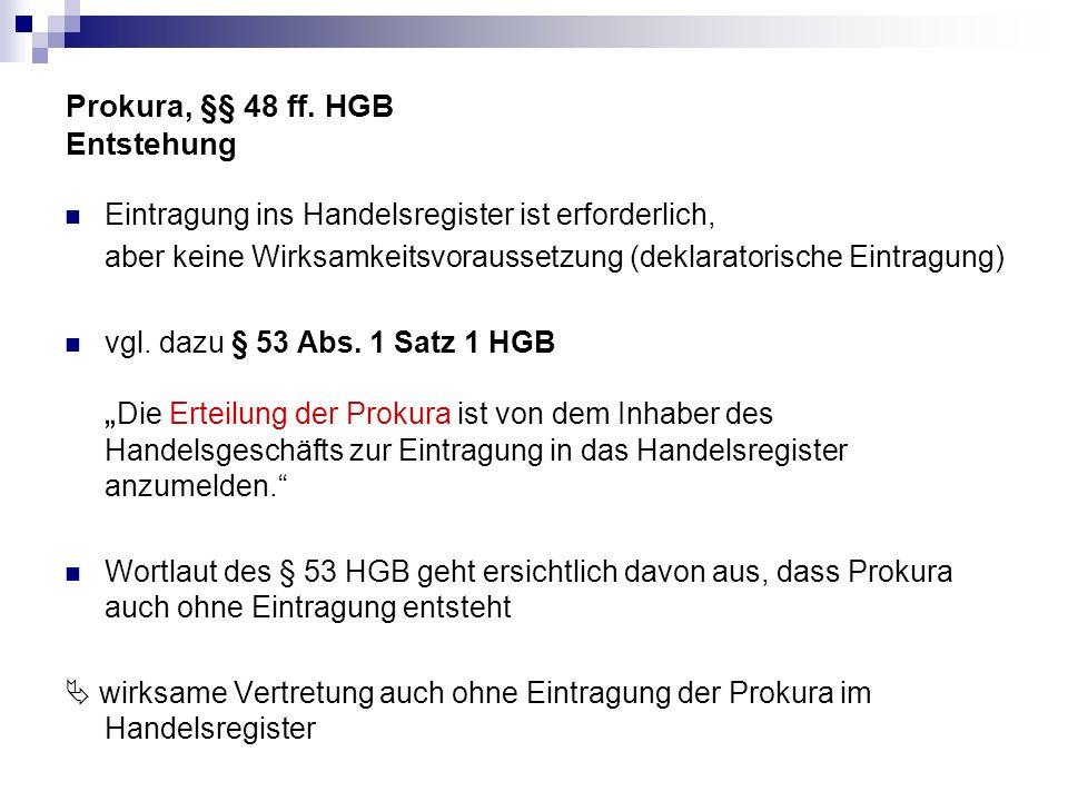 Prokura, §§ 48 ff. HGB Entstehung Eintragung ins Handelsregister ist erforderlich, aber keine Wirksamkeitsvoraussetzung (deklaratorische Eintragung) v