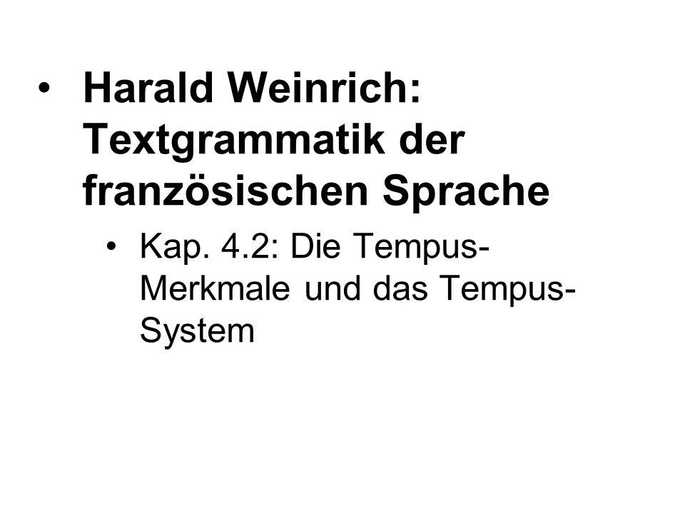 Harald Weinrich: Textgrammatik der französischen Sprache Kap. 4.2: Die Tempus- Merkmale und das Tempus- System