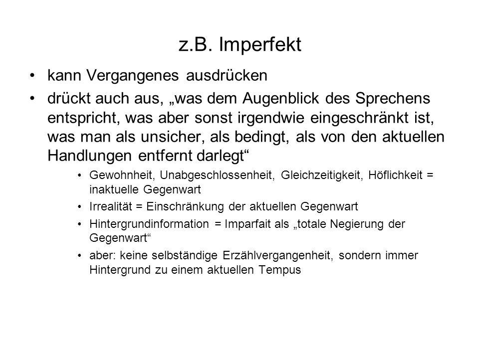 z.B. Imperfekt kann Vergangenes ausdrücken drückt auch aus, was dem Augenblick des Sprechens entspricht, was aber sonst irgendwie eingeschränkt ist, w