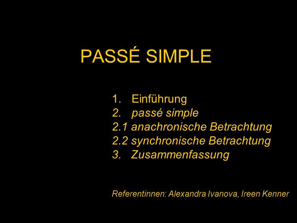 PASSÉ SIMPLE 1.Einführung 2.passé simple 2.1 anachronische Betrachtung 2.2 synchronische Betrachtung 3. Zusammenfassung Referentinnen: Alexandra Ivano