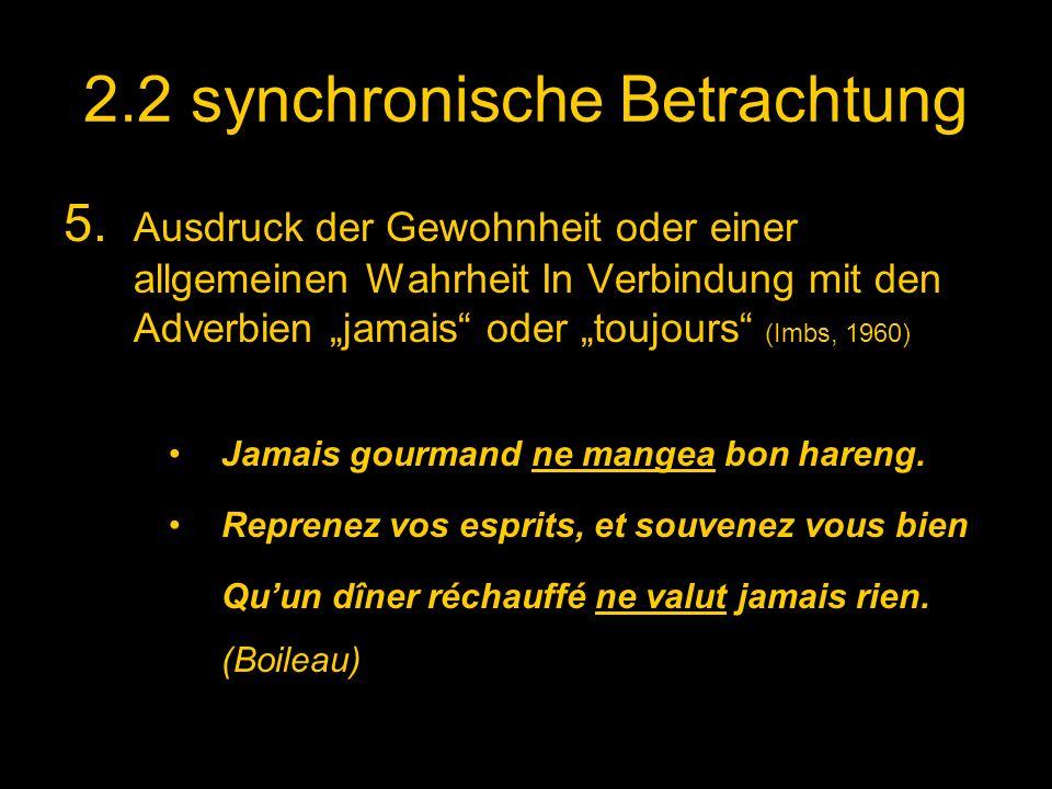 2.2 synchronische Betrachtung 5. Ausdruck der Gewohnheit oder einer allgemeinen Wahrheit In Verbindung mit den Adverbien jamais oder toujours (Imbs, 1