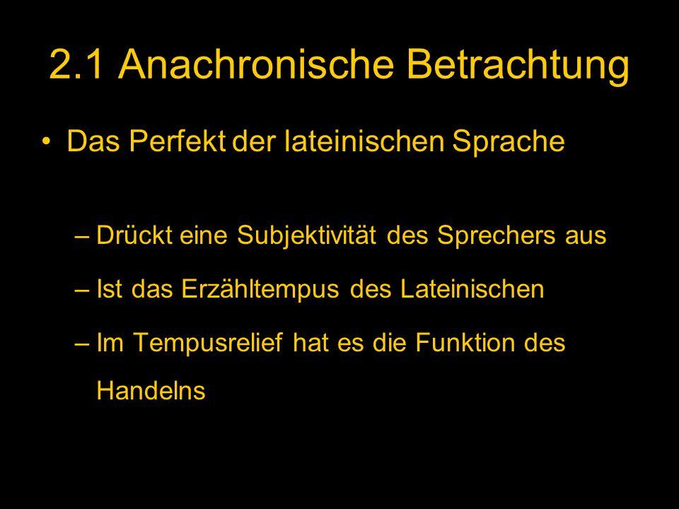2.1 Anachronische Betrachtung Das Perfekt der lateinischen Sprache –Drückt eine Subjektivität des Sprechers aus –Ist das Erzähltempus des Lateinischen –Im Tempusrelief hat es die Funktion des Handelns