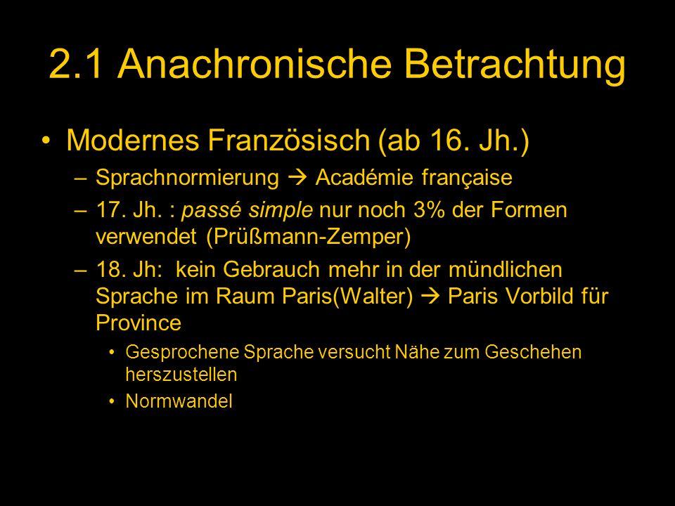 2.1 Anachronische Betrachtung Modernes Französisch (ab 16. Jh.) –Sprachnormierung Académie française –17. Jh. : passé simple nur noch 3% der Formen ve