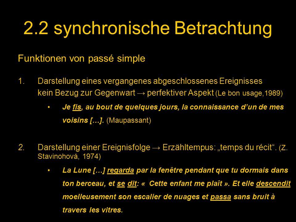 2.2 synchronische Betrachtung Funktionen von passé simple 1.Darstellung eines vergangenes abgeschlossenes Ereignisses kein Bezug zur Gegenwart perfektiver Aspekt (Le bon usage,1989) Je fis, au bout de quelques jours, la connaissance dun de mes voisins […].