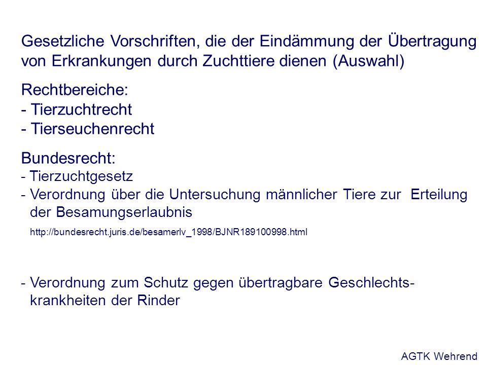 Gesetzliche Vorschriften, die der Eindämmung der Übertragung von Erkrankungen durch Zuchttiere dienen (Auswahl) Rechtbereiche: - Tierzuchtrecht - Tierseuchenrecht Bundesrecht: - Tierzuchtgesetz - Verordnung über die Untersuchung männlicher Tiere zur Erteilung der Besamungserlaubnis http://bundesrecht.juris.de/besamerlv_1998/BJNR189100998.html - Verordnung zum Schutz gegen übertragbare Geschlechts- krankheiten der Rinder AGTK Wehrend