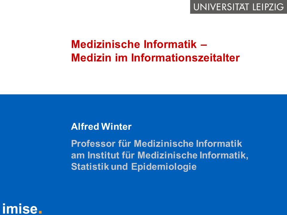 Medizinische Informatik – Medizin im Informationszeitalter Alfred Winter Professor für Medizinische Informatik am Institut für Medizinische Informatik