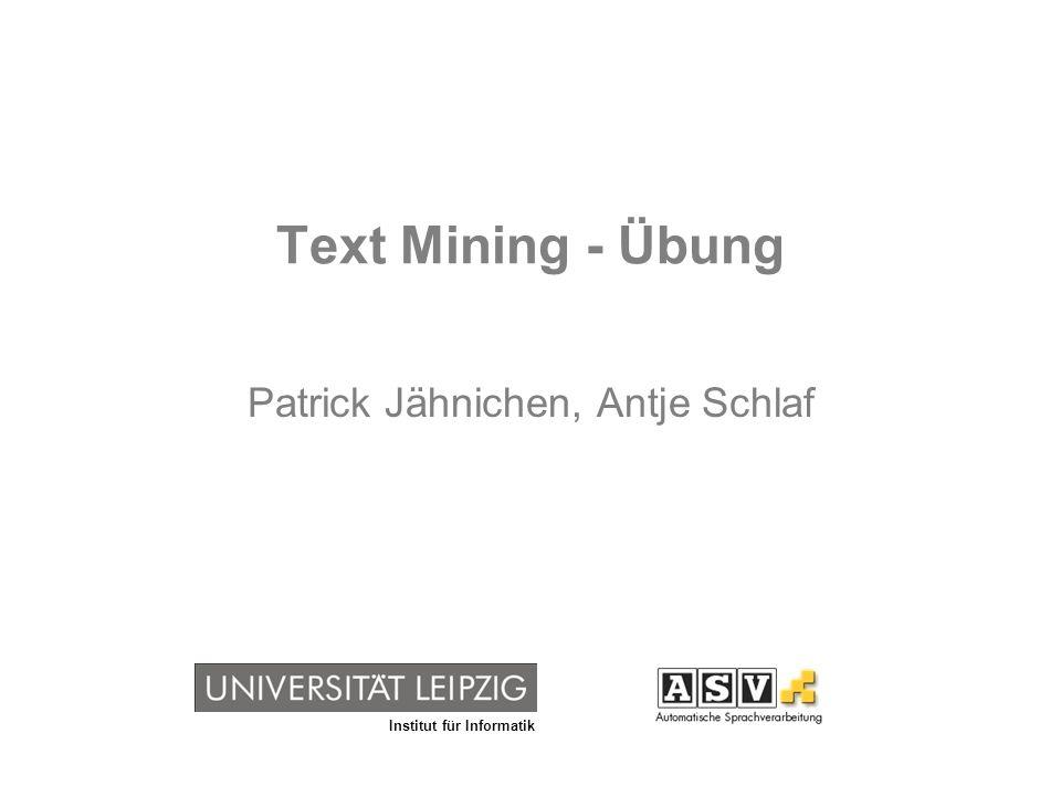 Institut für Informatik Text Mining - Übung Patrick Jähnichen, Antje Schlaf