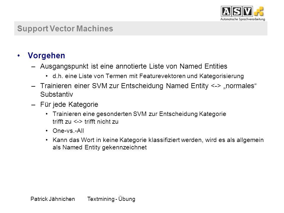 Patrick JähnichenTextmining - Übung Support Vector Machines Vorgehen –Ausgangspunkt ist eine annotierte Liste von Named Entities d.h. eine Liste von T